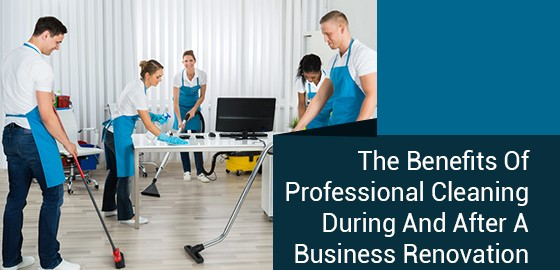 The Benefits Of Professional Cleaning During And After A Business Renovation